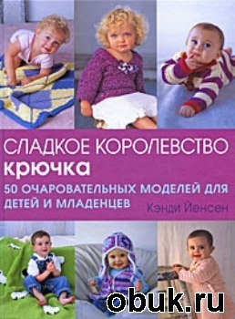Книга Кэнди Йенсен - Сладкое королевство крючка. 50 очаровательных моделей для детей и младенцев