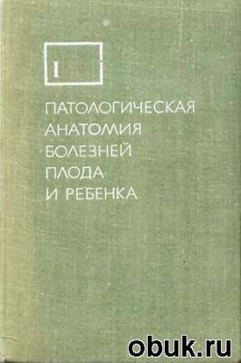Книга Патологическая анатомия болезней плода и ребенка (в 2-х томах)