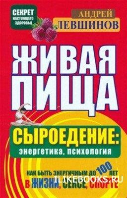 Левшинов Андрей - Живая пища. Сыроедение: энергетика, психология