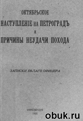 Книга Октябрьское наступление на Петроград и причины неудачи похода. Записки белого офицера
