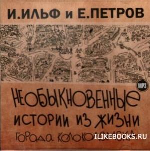 Книга Ильф Илья, Петров Евгений - Необыкновенные истории из жизни города Колоколамска и не только (аудиокнига)