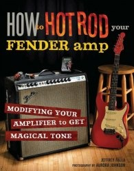 Книга How to Hot Rod Your Fender Amp: Modifying your Amplifier for Magical Tone