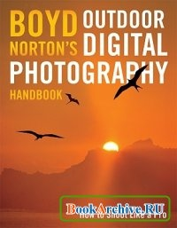 Книга Boyd Nortons Outdoor Digital Photography Handbook: How to Shoot Like a Pro.