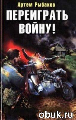 Книга Артем Рыбаков - Переиграть войну (серия аудиокниг)