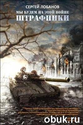 Книга Сергей Лобанов - Мы будем на этой войне