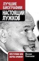 Книга Настоящий Лужков. Преступник или жертва Кремля?
