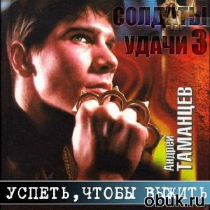 Аудиокнига Таманцев Андрей - Солдаты удачи. Успеть, чтобы выжить  (Аудиокнига)