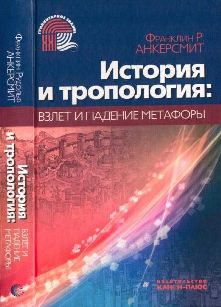 Книга Анкерсмит Ф.Р. История и тропология. Взлет и падение метафоры. М., 2009.