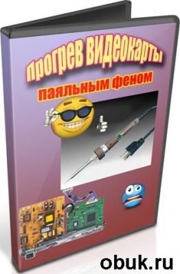 Книга Прогрев видеокарты паяльным феном (2012) DVDRip