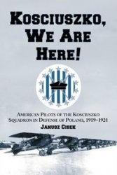 Книга Kościuszko, We Are Here! American Pilots of the Kościuszko Squadron in Defense of Poland, 1919-1921