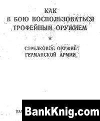 Книга Как в бою воспользоваться трофейным оружием. Стрелковое оружие германской армии pdf 6,7Мб