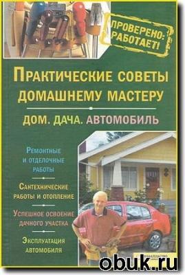 Книга Ю. Подольский - Практические советы домашнему мастеру. Дом. Дача. Автомобиль