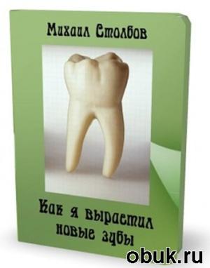 Книга Михаил Столбов. Как я вырастил новые зубы