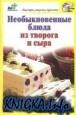 Книга Необыкновенные блюда из творога и сыра