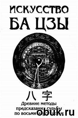 Книга Искусство БА ЦЗЫ. Древние методы предсказания судьбы по восьми иероглифам