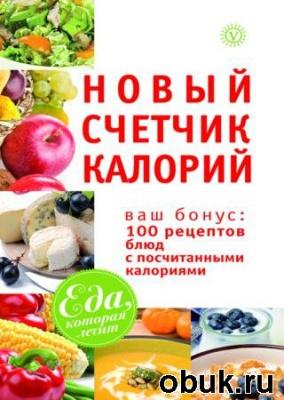 Книга Новый счетчик калорий. Ваш бонус 100 рецептов блюд с посчитанными калориями