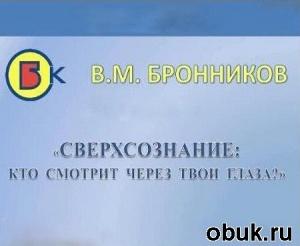 Аудиокнига Бронников Вячеслав – Сверхсознание - кто смотрит через твои глаза (Аудиокнига)