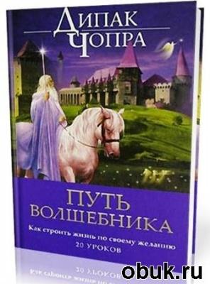 Книга Дипак Чопра -  Путь волшебника. Как строить жизнь по своему желанию