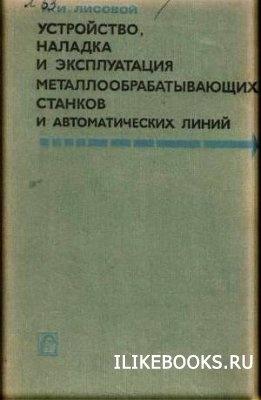 Книга Лисовой А.И. - Устройство, наладка и эксплуатация металлообрабатывающих станков и автоматических линий