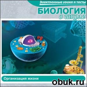 Книга Электронные уроки и тесты. Биология в школе. Организация жизни
