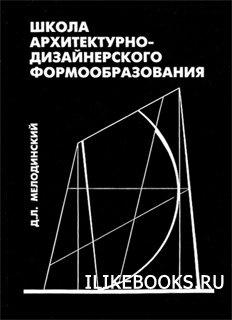 Мелодинский Д.Л. - Школа архитектурно-дизайнерского формообразования