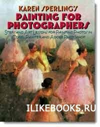 Книга Karen Sperlings - Painting for Photographers: Steps and Art Lessons for painting Photos in Corel Painter and Adobe Photoshop