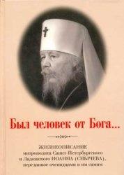 Книга Был человек от Бога... Жизнеописание митрополита Санкт-Петербургского и Ладожского Иоанна (Снычева), переданное очевидцами и им самим