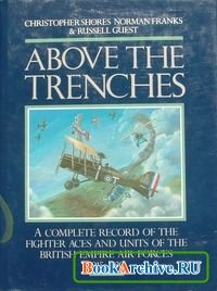 Книга Above the Trenches: A Complete Record of the Fighter Aces and Units of the British Empire Air Forces, 1915-1920.