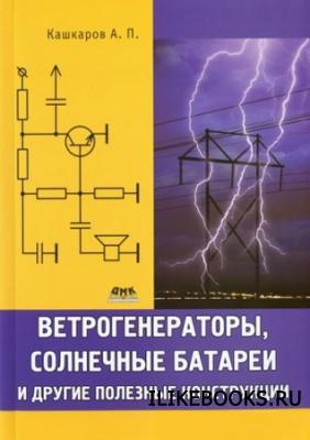 Кашкаров А.П. - Ветрогенераторы, солнечные батареи и другие полезные конструкции