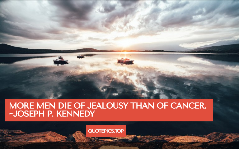 More men die of jealousy than of cancer. ~Joseph P. Kennedy