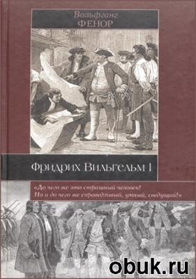 Книга Вольфганг Фенор. Фридрих Вильгельм I