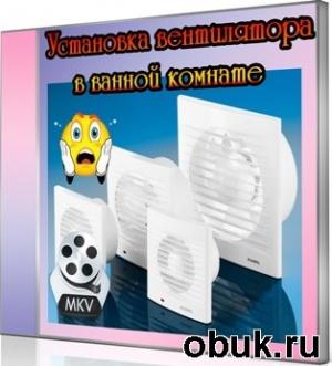 Книга Установка вентилятора в ванной комнате (2011) DVDRip