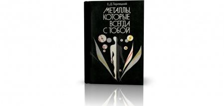 Книга «Металлы, которые всегда с тобой», Ефим Терлецкий. Эта книга рассказывает о десяти важнейших для жизни металлах и их роли в сос