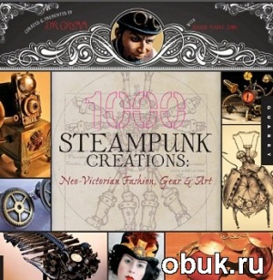 Книга 1,000 Steampunk Creations: Neo-Victorian Fashion, Gear, and Art