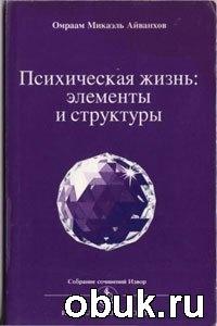 Книга Омраам Микаэль Айванхов - Психическая жизнь: элементы и структуры (1994)