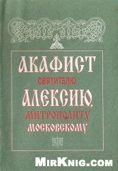 АКАФИСТ Святителю Алексию, Митрополиту Московскому
