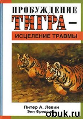 Книга Питер А. Левин, Энн Фредерик. Пробуждение тигра - исцеление травмы