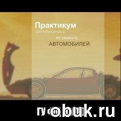 Практикум автомеханика по ремонту автомобилей