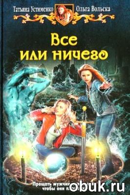 Книга Устименко Т., Вольска В. - Все или ничего