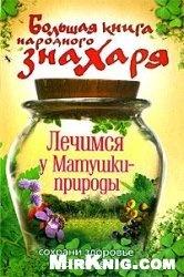 Книга Большая книга народного знахаря. Лечимся у Матушки-природы