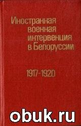 Книга Иностранная военная интервенция в Белоруссии, 1917-1920