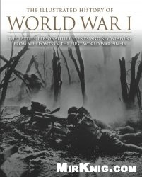 Книга The Illustrated History of World War I: The Battles, Personalities, Events and Key Weapons From All Fronts In The First World War 1914-18