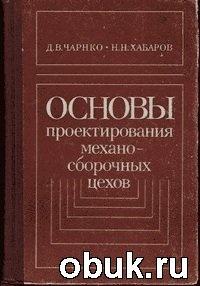 Книга Чарнко Д. В., Хабаров Н. Н. - Основы проектирования механосборочных цехов