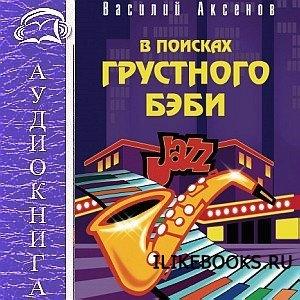 Книга Аксенов Василий - В поисках грустного бэби (Аудиокнига)