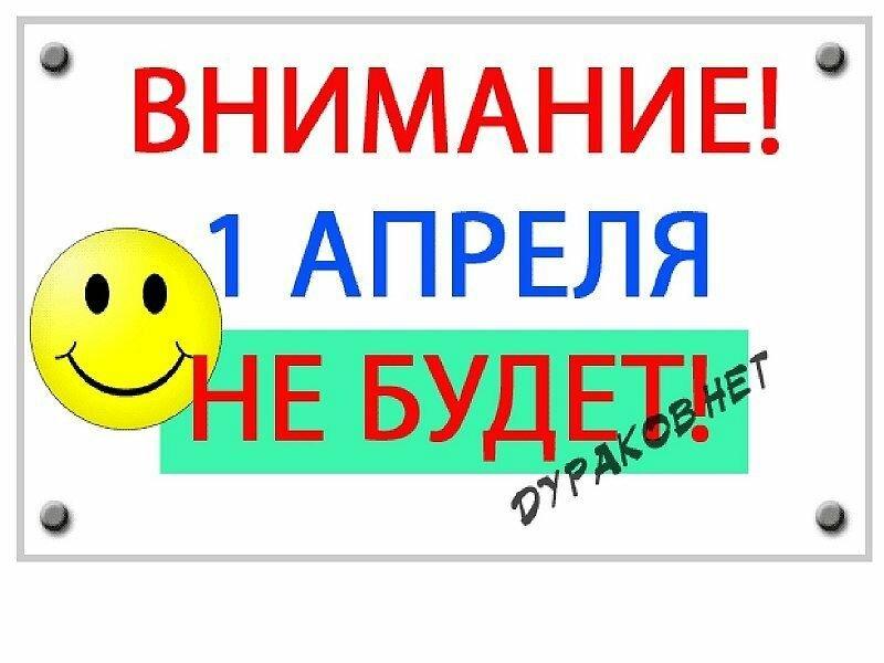 ВНИМАНИЕ! 1 апреля НЕ БУДЕТ!  ДУРАКОВ НЕТ :)))