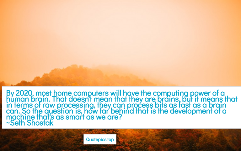 By 2020, most home computers will have the computing power of a human brain. That doesn't mean that they are brains, but it means that in terms of raw processing, they can process bits as fast as a brain can. So the question is, how far behind that is the development of a machine that's as smart as we are? ~Seth Shostak