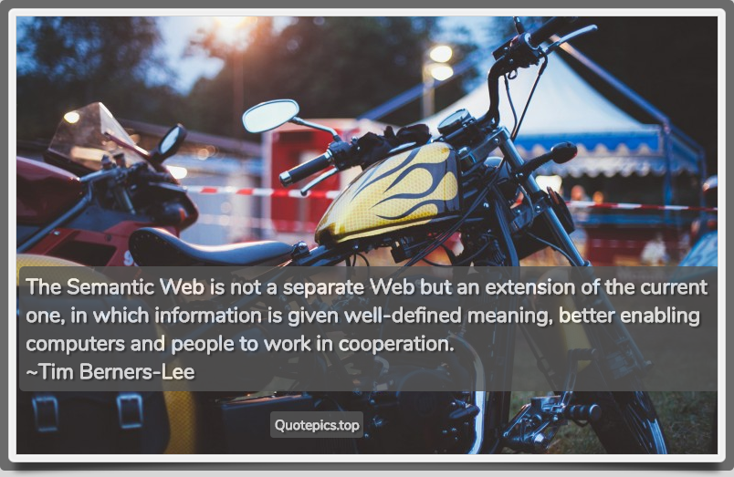 The Semantic Web is not a separate Web but an extension of the current one, in which information is given well-defined meaning, better enabling computers and people to work in cooperation. ~Tim Berners-Lee