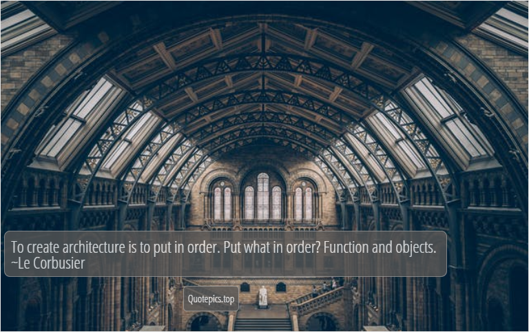 To create architecture is to put in order. Put what in order? Function and objects. ~Le Corbusier