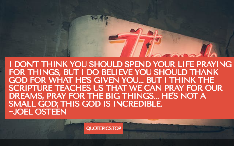 I don't think you should spend your life praying for things, but I do believe you should thank God for what He's given you... but I think the scripture teaches us that we can pray for our dreams, pray for the big things... he's not a small God; this God is incredible. ~Joel Osteen