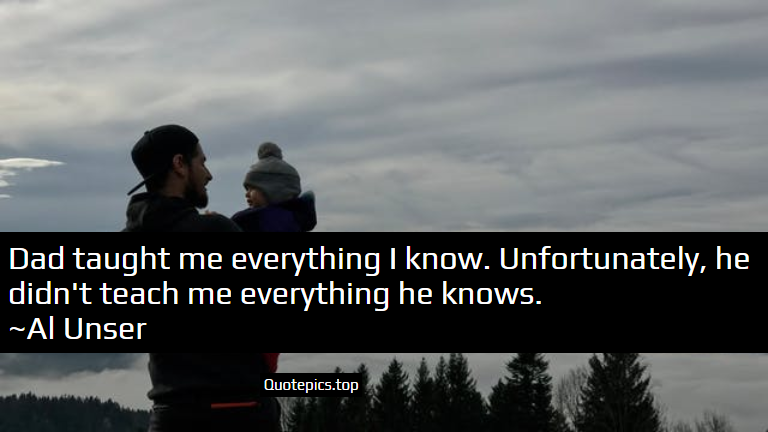 Dad taught me everything I know. Unfortunately, he didn't teach me everything he knows. ~Al Unser